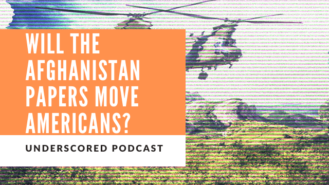 Episode 33: Will the Afghanistan Papers move the American public?